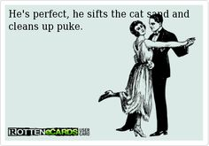 He's perfect, he sifts the cat sand and cleans up puke.