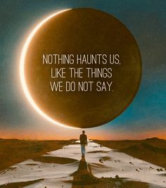 Nothing haunts us like the things we do not say.