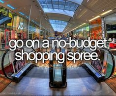 Before I die - Go on a no limit shopping spree - would take my 2 favorite people 2 (kate and amy)