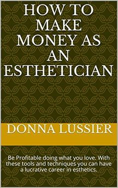 How to Make Money as an Esthetician: Be Profitable doing what you love. With these tools and techniques you can have a lucrative career in esthetics. by Donna Lussier Skin Care products - http://amzn.to/2iSUZHs