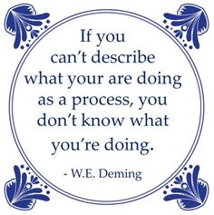 If you can't describe what you are doing as a process, you don't know what you're doing. W. E. Deming