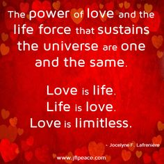 Love is life. Life is love. Love is limitless.