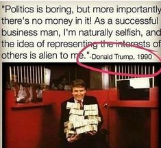 Politics is boring, and the idea of representing the interests of others is alien to me- Donald Trump Es Der Clown, Thought Provoking, Dumb And Dumber, Donald Trump, Sayings, Words, Political Memes, Political Pictures, Random