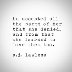 He accepted all the parts of her that she denied, and from that she learned to love them too.