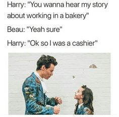 Beau: Harry told me something interesting earlier  Me :Yeah, what is it? Beau :Did you know Harry used to work in a bakery..?  Me : okay stop i gotta go