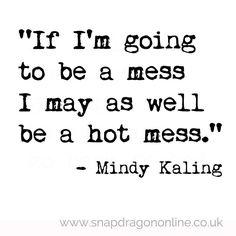 If I'm going to be a mess I may as well be a hot mess!!