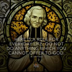"""Here is a rule for everyday life…"" -St. John Vianney"