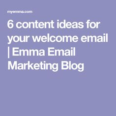 6 content ideas for your welcome email | Emma Email Marketing Blog