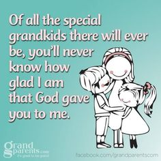 Off all the special grandkids there will ever be, you'll never know how glad I am that God gave you to me.