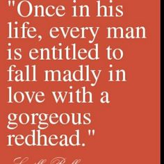 """Once in his life, every man is entitled to fall madly in love with a gorgeous redhead."""