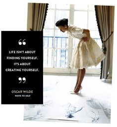 """Life isn't about finding yourself. It's about creating yourself"" Oscar Wilde"
