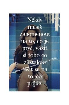 Někdy musíš zapomenout na to, co je pryč, vážit si toho co zůstalo a těšit se na to, co přijde. Deep Memes, Bible Truth, Tarot, Sad Love, Positive Words, Motto, Jokes Quotes, Life Savers, Amazing Quotes