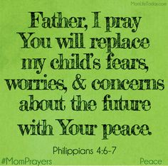 Father I pray You will replace my child's fears, worries, and concerns about the future with Your peace. Philippians 4:6-7 #MomPrayers