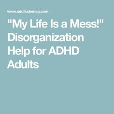 """My Life Is a Mess!"" Disorganization Help for ADHD Adults"