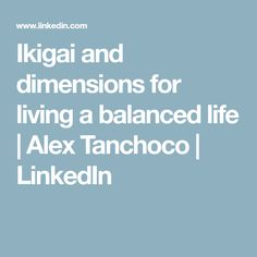 Ikigai and dimensions for living a balanced life | Alex Tanchoco | LinkedIn