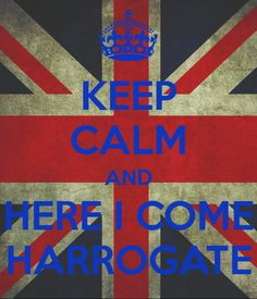 KEEP CALM AND HERE I COME HARROGATE