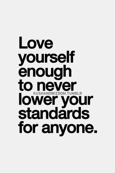 Love yourself enough to never lower your standards for anyone