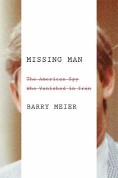 Missing man : the American spy who vanished in Iran / Barry Meier.  May 2016