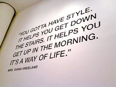 "My favorite Diana Vreeland Quote  ""You gotta have style. It helps you get down the stairs. It helps you get up in the morning. It's a way of life."""