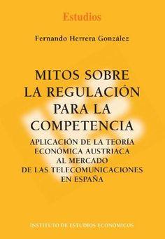 Herrera González, Fernando.  Mitos sobre la regulación para la competencia.  Instituto de Estudios Económicos, 2012.
