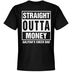 Straight Outta Cheer Dad | Straight outta MONEY! Poor cheer dads. All their money goes to hair products, big bows, cute uniforms and and driving to competitions. Customize this funny and cool cheer dad shirt by adding his name.