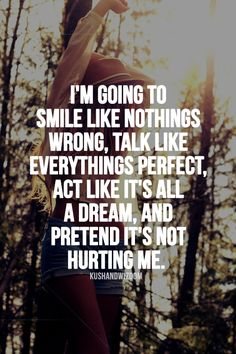And soon enough nothing will be wrong, everything will be perfect, I will wake up, and it won't hurt at all:)