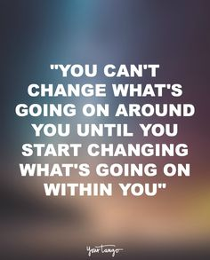 """You can't change what's going on around you until you start changing what's going on within you."""