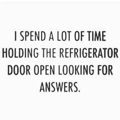 I spend a lot of time holding the refridgerator door open looking for answers.