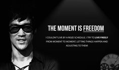 """The moment is freedom. I couldn't live by a rigid schedule. I try to live freely from moment to moment, letting things happen and adjusting to them!"" - Bruce Lee"