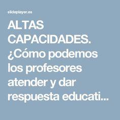 ALTAS CAPACIDADES. ¿Cómo podemos los profesores atender y dar respuesta educativa a nuestros alumnos de altas capacidades?. Este documento pretende. - ppt descargar