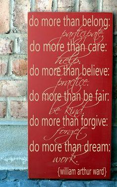 """Do more than belong: participate. Do more than care: help. Do more than believe: practice. Do more than be fair: be kind. Do more than forgive: forget. Do more than dream: work"". - William Arthur Ward"