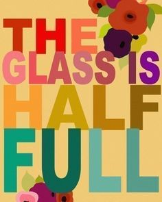My glass is, how about yours?  It's a choice to have an attitude of a hopeful and positive being.  The alternative is unacceptable.....