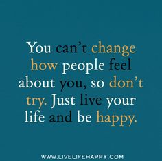 You can't change how people feel about you, so don't try. Just live your life and be happy. by deeplifequotes, via Flickr