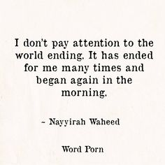 I don't pay attention to the world ending. It has ended for me many times and began again in the morning.