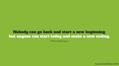 Nobody can go back and start a new beginning, but anyone can start today and make a new ending.  #motivationalquotes #quotes