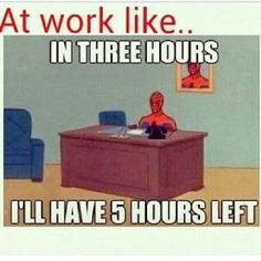 Funny Memes Work-Related | At work like..In three hoursI'll have 5 hours left