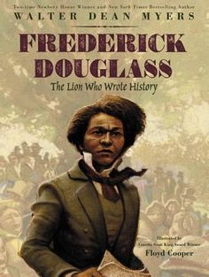 Frederick Douglass: The Lion Who Wrote History by Walter Dean Myers, illustrated by Floyd Cooper The late Walter Dean Myers shows readers the upbringing of American hero, Frederick Douglass. Dougla…