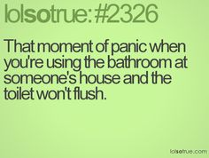 That moment of panic when you're using the bathroom at someone's house and the toilet won't flush.