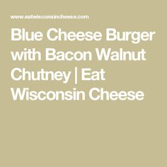 Blue Cheese Burger with Bacon Walnut Chutney | Eat Wisconsin Cheese