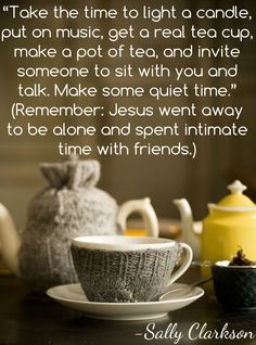 """Take the time to light a candle, put on music, get a real tea cup, make a pot of tea, invite someone to sit with you and talk. Make some quiet time."" (Jesus went away to be alone and spent intimate time with friends.)"