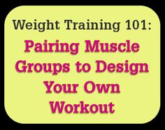 Weight Lifting 101: Pairing Muscle Groups to Design Your Own Workout