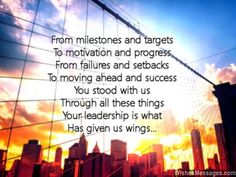 A short poem to show appreciation to your boss or a special colleague... From milestones and targets To motivation and progress From failures and setbacks To moving ahead and success You stood with us Through all these things Your leadership is what Has given us wings via WishesMessages.com