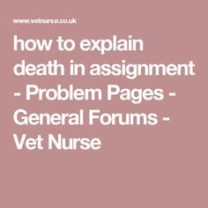 how to explain death in assignment - Problem Pages - General Forums - Vet Nurse