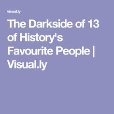 The Darkside of 13 of History's Favourite People | Visual.ly