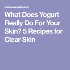 What Does Yogurt Really Do For Your Skin? 5 Recipes for Clear Skin