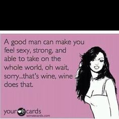 hehehe... lucky me, I have a man who makes me feel that way AND always buys a bottle of my favorite wine when he makes me dinner!