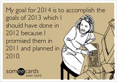 My goal for 2014 is to accomplish the goals of 2013 which I should have done in 2012 because I promised them in 2011 and planned in 2010.