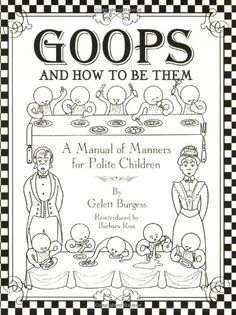 Goops and How to Be Them: A Manual of Manners for Polite Children by barbara ross,http://www.amazon.com/dp/0971236801/ref=cm_sw_r_pi_dp_ZXW7sb1TNBH71CHA