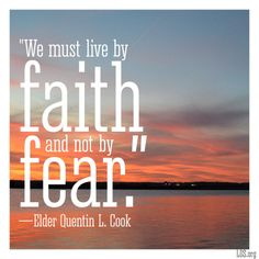 """""""We must live by faith and not by fear.""""—Elder Quentin L. Cook, """"Live by Faith and Not by Fear."""""""