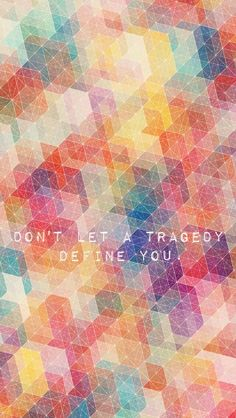 Don't let a tragedy define you.